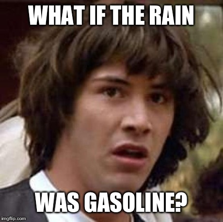 Conspiracy Keanu Meme | WHAT IF THE RAIN WAS GASOLINE? | image tagged in memes,conspiracy keanu | made w/ Imgflip meme maker