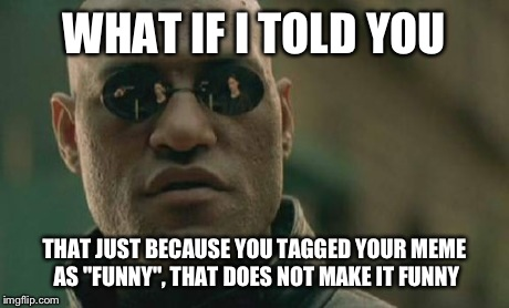 "Matrix Morpheus | WHAT IF I TOLD YOU THAT JUST BECAUSE YOU TAGGED YOUR MEME AS ""FUNNY"", THAT DOES NOT MAKE IT FUNNY 