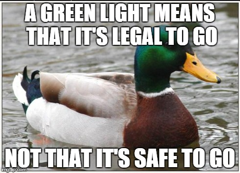 Actual Advice Mallard Meme | A GREEN LIGHT MEANS THAT IT'S LEGAL TO GO NOT THAT IT'S SAFE TO GO | image tagged in memes,actual advice mallard,AdviceAnimals | made w/ Imgflip meme maker