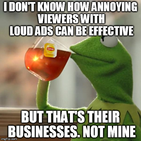 But Thats None Of My Business Meme | I DON'T KNOW HOW ANNOYING VIEWERS WITH LOUD ADS CAN BE EFFECTIVE BUT THAT'S THEIR BUSINESSES. NOT MINE | image tagged in memes,but thats none of my business,kermit the frog | made w/ Imgflip meme maker