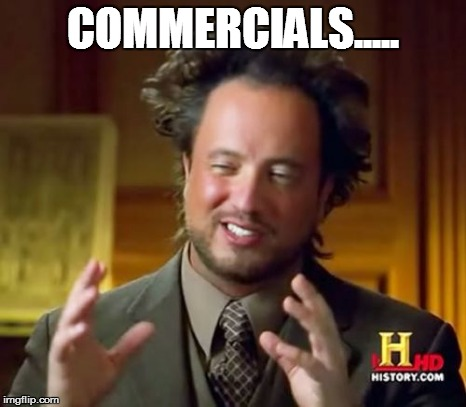 Ancient Aliens Meme | COMMERCIALS..... | image tagged in memes,ancient aliens | made w/ Imgflip meme maker