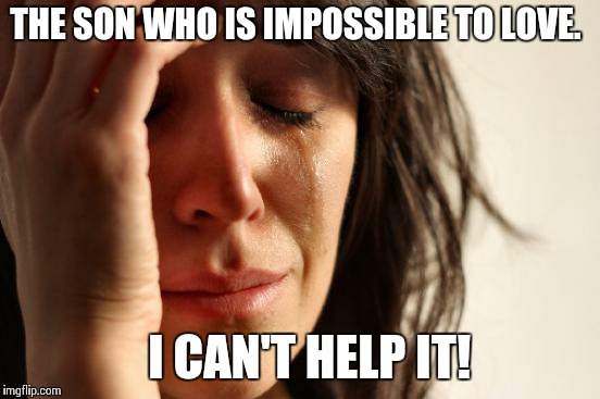 First World Problems Meme | THE SON WHO IS IMPOSSIBLE TO LOVE. I CAN'T HELP IT! | image tagged in memes,first world problems | made w/ Imgflip meme maker