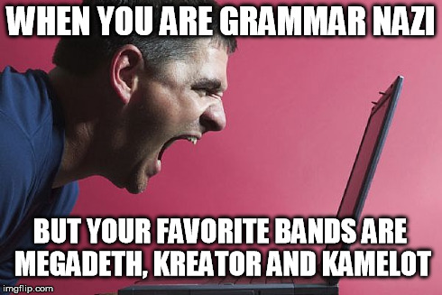 Grammar nazi - metalhead | WHEN YOU ARE GRAMMAR NAZI BUT YOUR FAVORITE BANDS ARE MEGADETH, KREATOR AND KAMELOT | image tagged in metal,music,grammar,nazi,funny,rage | made w/ Imgflip meme maker