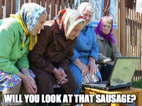 Babushkas On Facebook | WILL YOU LOOK AT THAT SAUSAGE? | image tagged in memes,babushkas on facebook | made w/ Imgflip meme maker