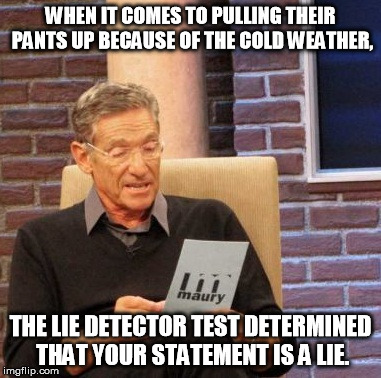 Maury Lie Detector Meme | WHEN IT COMES TO PULLING THEIR PANTS UP BECAUSE OF THE COLD WEATHER, THE LIE DETECTOR TEST DETERMINED THAT YOUR STATEMENT IS A LIE. | image tagged in memes,maury lie detector | made w/ Imgflip meme maker