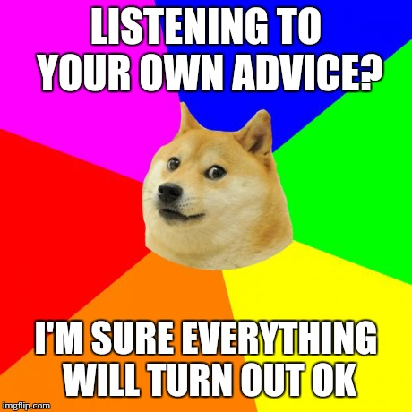 Advice Doge | LISTENING TO YOUR OWN ADVICE? I'M SURE EVERYTHING WILL TURN OUT OK | image tagged in memes,advice doge | made w/ Imgflip meme maker