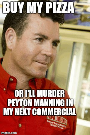 Papa Fking John | BUY MY PIZZA OR I'LL MURDER PEYTON MANNING IN MY NEXT COMMERCIAL | image tagged in memes,papa fking john | made w/ Imgflip meme maker