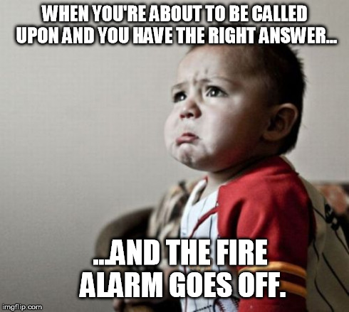 Not Fair, Man. Not Fair. | WHEN YOU'RE ABOUT TO BE CALLED UPON AND YOU HAVE THE RIGHT ANSWER... ...AND THE FIRE ALARM GOES OFF. | image tagged in memes,criana | made w/ Imgflip meme maker