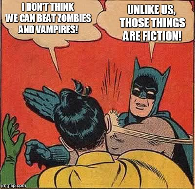 Batman Slapping Robin Meme | I DON'T THINK WE CAN BEAT ZOMBIES AND VAMPIRES! UNLIKE US, THOSE THINGS ARE FICTION! | image tagged in memes,batman slapping robin | made w/ Imgflip meme maker