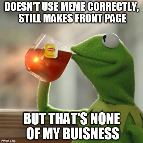But That's None Of My Business Meme | DOESN'T USE MEME CORRECTLY, STILL MAKES FRONT PAGE BUT THAT'S NONE OF MY BUISNESS | image tagged in memes,but thats none of my business,kermit the frog | made w/ Imgflip meme maker