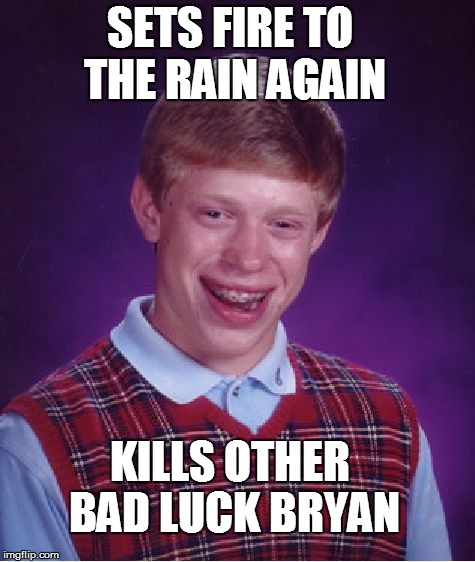Bad Luck Brian Meme | SETS FIRE TO THE RAIN AGAIN KILLS OTHER BAD LUCK BRYAN | image tagged in memes,bad luck brian | made w/ Imgflip meme maker