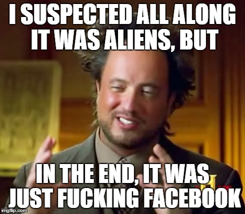 Ancient Aliens Meme | I SUSPECTED ALL ALONG IT WAS ALIENS, BUT IN THE END, IT WAS JUST F**KING FACEBOOK | image tagged in memes,ancient aliens | made w/ Imgflip meme maker