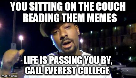 everest college | YOU SITTING ON THE COUCH  READING THEM MEMES LIFE IS PASSING YOU BY, CALL EVEREST COLLEGE | image tagged in everest college | made w/ Imgflip meme maker