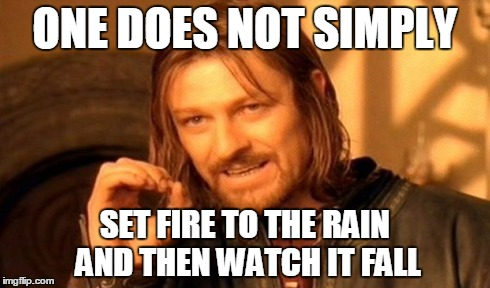 One Does Not Simply Meme | ONE DOES NOT SIMPLY SET FIRE TO THE RAIN AND THEN WATCH IT FALL | image tagged in memes,one does not simply | made w/ Imgflip meme maker
