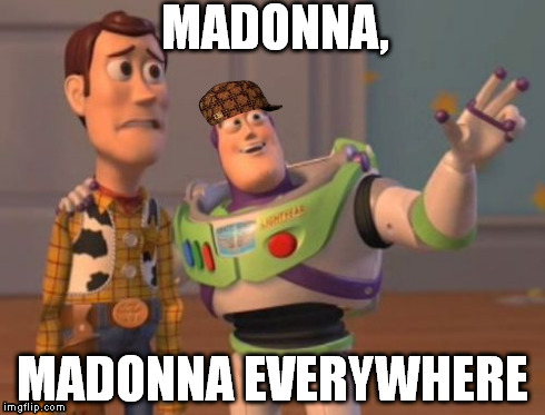 making presentation about Madonna, trying to find not-pornographic pics | MADONNA, MADONNA EVERYWHERE | image tagged in memes,madonna,madonna madonna everywhere,x x everywhere | made w/ Imgflip meme maker