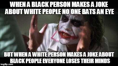 And everybody loses their minds Meme | WHEN A BLACK PERSON MAKES A JOKE ABOUT WHITE PEOPLE NO ONE BATS AN EYE BUT WHEN A WHITE PERSON MAKES A JOKE ABOUT  BLACK PEOPLE EVERYONE LOS | image tagged in memes,and everybody loses their minds | made w/ Imgflip meme maker
