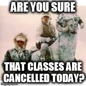 I was all ready to go to class this morning. | ARE YOU SURE THAT CLASSES ARE CANCELLED TODAY? | image tagged in life on hoth,star wars,winter,college,question | made w/ Imgflip meme maker