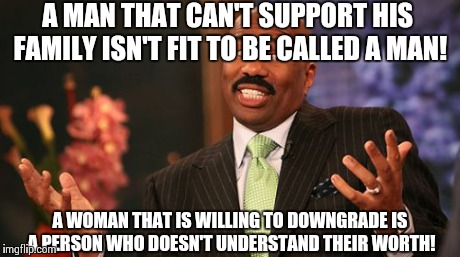 Steve Harvey Meme | A MAN THAT CAN'T SUPPORT HIS FAMILY ISN'T FIT TO BE CALLED A MAN! A WOMAN THAT IS WILLING TO DOWNGRADE IS A PERSON WHO DOESN'T UNDERSTAND TH | image tagged in memes,steve harvey | made w/ Imgflip meme maker