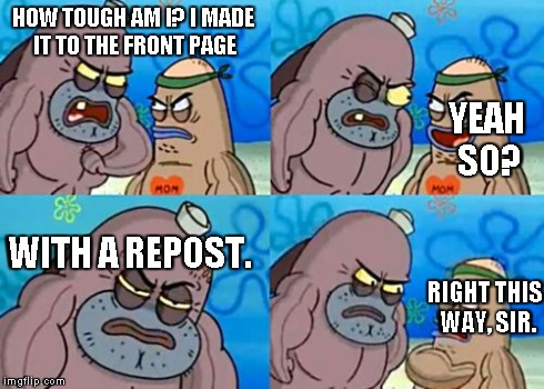 How Tough Are You | HOW TOUGH AM I? I MADE IT TO THE FRONT PAGE YEAH SO? WITH A REPOST. RIGHT THIS WAY, SIR. | image tagged in memes,how tough are you | made w/ Imgflip meme maker