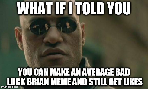 Matrix Morpheus Meme | WHAT IF I TOLD YOU YOU CAN MAKE AN AVERAGE BAD LUCK BRIAN MEME AND STILL GET LIKES | image tagged in memes,matrix morpheus | made w/ Imgflip meme maker