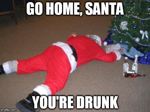 Go home Santa, you're drunk | GO HOME, SANTA YOU'RE DRUNK | image tagged in drunk,santa,go home santa you're drunk | made w/ Imgflip meme maker