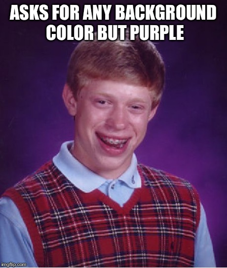 Bad Luck Brian Meme | ASKS FOR ANY BACKGROUND COLOR BUT PURPLE | image tagged in memes,bad luck brian | made w/ Imgflip meme maker