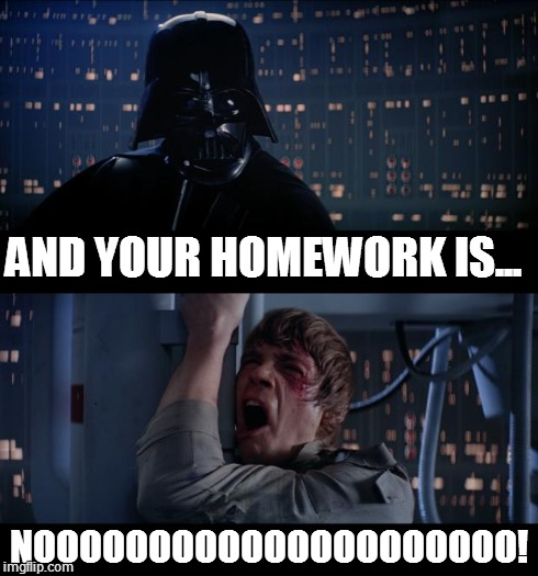 Star Wars No | AND YOUR HOMEWORK IS... NOOOOOOOOOOOOOOOOOOOOO! | image tagged in memes,star wars no | made w/ Imgflip meme maker