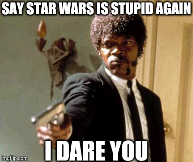 Say That Again I Dare You | SAY STAR WARS IS STUPID AGAIN I DARE YOU | image tagged in memes,say that again i dare you | made w/ Imgflip meme maker