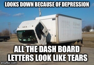 The true story of deh truck | LOOKS DOWN BECAUSE OF DEPRESSION ALL THE DASH BOARD LETTERS LOOK LIKE TEARS | image tagged in memes,okay truck,depressed | made w/ Imgflip meme maker