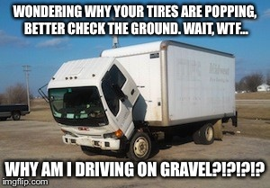 28 days later in a nutshell (good zombie movie) | WONDERING WHY YOUR TIRES ARE POPPING, BETTER CHECK THE GROUND. WAIT, WTF... WHY AM I DRIVING ON GRAVEL?!?!?!? | image tagged in memes,okay truck | made w/ Imgflip meme maker