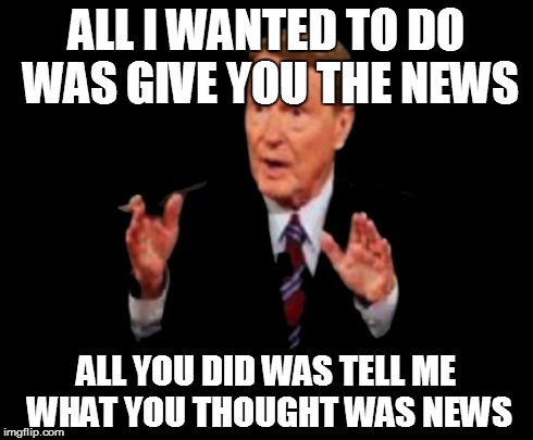 Jim Lehrer The Man Meme | ALL I WANTED TO DO WAS GIVE YOU THE NEWS ALL YOU DID WAS TELL ME WHAT YOU THOUGHT WAS NEWS | image tagged in memes,jim lehrer the man | made w/ Imgflip meme maker