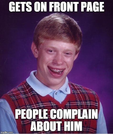 Bad Luck Brian Meme | GETS ON FRONT PAGE PEOPLE COMPLAIN ABOUT HIM | image tagged in memes,bad luck brian | made w/ Imgflip meme maker