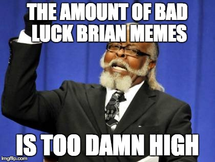Too Damn High Meme | THE AMOUNT OF BAD LUCK BRIAN MEMES IS TOO DAMN HIGH | image tagged in memes,too damn high | made w/ Imgflip meme maker