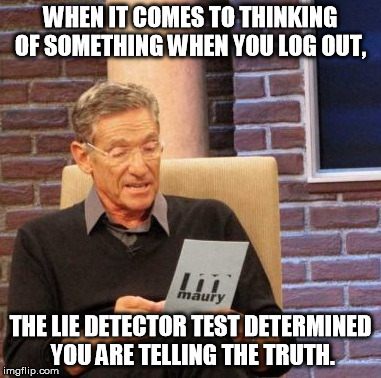 Maury Lie Detector Meme | WHEN IT COMES TO THINKING OF SOMETHING WHEN YOU LOG OUT, THE LIE DETECTOR TEST DETERMINED YOU ARE TELLING THE TRUTH. | image tagged in memes,maury lie detector | made w/ Imgflip meme maker