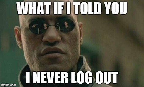 Matrix Morpheus Meme | WHAT IF I TOLD YOU I NEVER LOG OUT | image tagged in memes,matrix morpheus | made w/ Imgflip meme maker