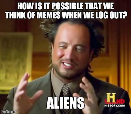Ancient Aliens Meme | HOW IS IT POSSIBLE THAT WE THINK OF MEMES WHEN WE LOG OUT? ALIENS | image tagged in memes,ancient aliens | made w/ Imgflip meme maker
