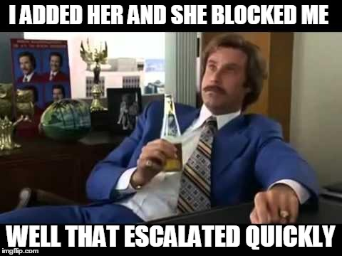 Well That Escalated Quickly | I ADDED HER AND SHE BLOCKED ME WELL THAT ESCALATED QUICKLY | image tagged in memes,well that escalated quickly | made w/ Imgflip meme maker