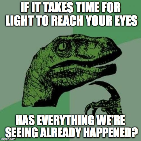 Everything we see is in the past... | IF IT TAKES TIME FOR LIGHT TO REACH YOUR EYES HAS EVERYTHING WE'RE SEEING ALREADY HAPPENED? | image tagged in memes,philosoraptor,crazy,philosophy,light,time | made w/ Imgflip meme maker