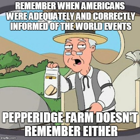 Pepperidge Farm Remembers | REMEMBER WHEN AMERICANS WERE ADEQUATELY AND CORRECTLY INFORMED OF THE WORLD EVENTS PEPPERIDGE FARM DOESN'T REMEMBER EITHER | image tagged in memes,pepperidge farm remembers,funny | made w/ Imgflip meme maker