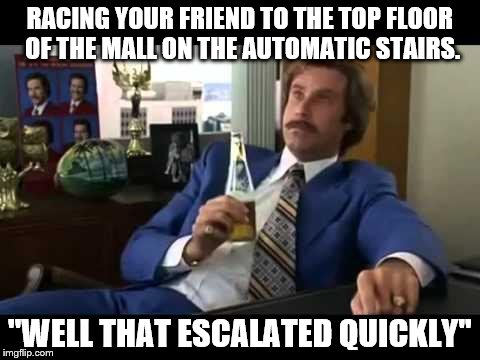 Ron Burgundy pun  | RACING YOUR FRIEND TO THE TOP FLOOR OF THE MALL ON THE AUTOMATIC STAIRS. ''WELL THAT ESCALATED QUICKLY'' | image tagged in memes,well that escalated quickly | made w/ Imgflip meme maker