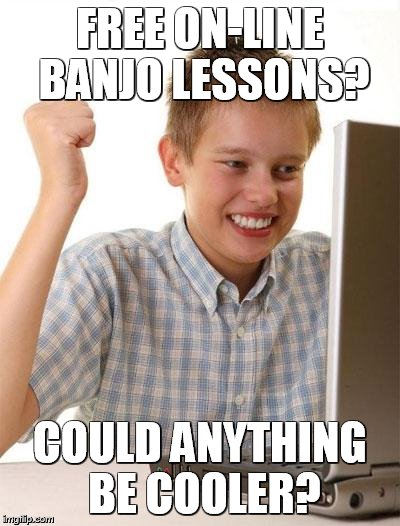 First Day On The Internet Kid Meme | FREE ON-LINE BANJO LESSONS? COULD ANYTHING BE COOLER? | image tagged in memes,first day on the internet kid | made w/ Imgflip meme maker