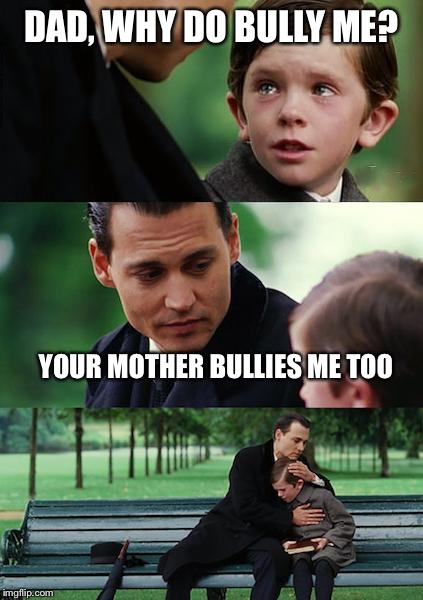 Finding Neverland Meme | DAD, WHY DO BULLY ME? YOUR MOTHER BULLIES ME TOO | image tagged in memes,finding neverland | made w/ Imgflip meme maker
