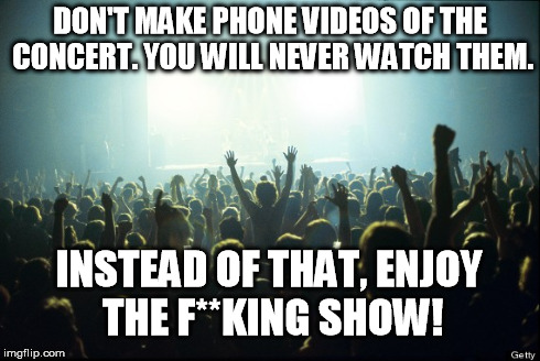 Enjoy the show | DON'T MAKE PHONE VIDEOS OF THE CONCERT. YOU WILL NEVER WATCH THEM. INSTEAD OF THAT, ENJOY THE F**KING SHOW! | image tagged in concert,music,mobile,phones,camera | made w/ Imgflip meme maker
