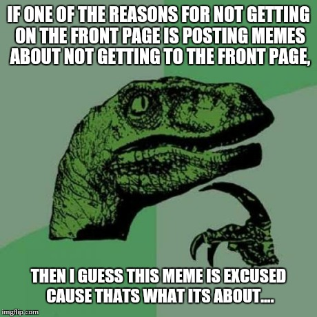 Philosoraptor Meme | IF ONE OF THE REASONS FOR NOT GETTING ON THE FRONT PAGE IS POSTING MEMES ABOUT NOT GETTING TO THE FRONT PAGE, THEN I GUESS THIS MEME IS EXCU | image tagged in memes,philosoraptor | made w/ Imgflip meme maker