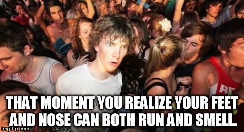 Sudden Clarity Clarence | THAT MOMENT YOU REALIZE YOUR FEET AND NOSE CAN BOTH RUN AND SMELL. | image tagged in memes,sudden clarity clarence | made w/ Imgflip meme maker