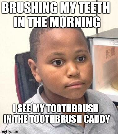 Minor Mistake Marvin Meme | BRUSHING MY TEETH IN THE MORNING I SEE MY TOOTHBRUSH IN THE TOOTHBRUSH CADDY | image tagged in memes,minor mistake marvin,AdviceAnimals | made w/ Imgflip meme maker