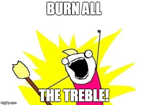 X All The Y Meme | BURN ALL THE TREBLE! | image tagged in memes,x all the y | made w/ Imgflip meme maker