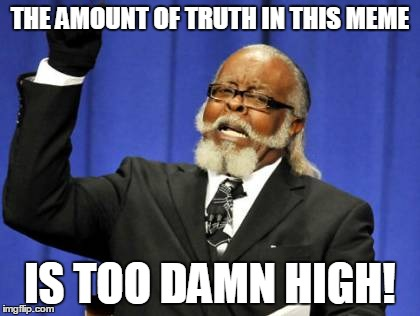 Too Damn High Meme | THE AMOUNT OF TRUTH IN THIS MEME IS TOO DAMN HIGH! | image tagged in memes,too damn high | made w/ Imgflip meme maker
