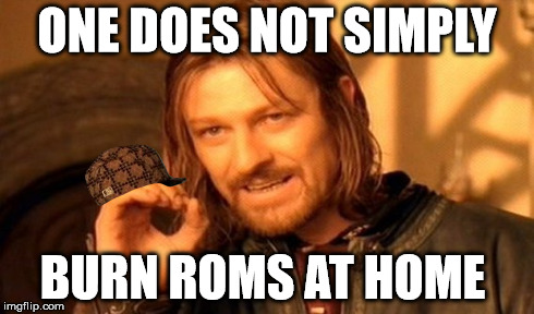 One Does Not Simply Meme | ONE DOES NOT SIMPLY BURN ROMS AT HOME | image tagged in memes,one does not simply,scumbag | made w/ Imgflip meme maker