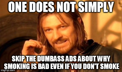 One Does Not Simply Meme | ONE DOES NOT SIMPLY SKIP THE DUMBASS ADS ABOUT WHY SMOKING IS BAD EVEN IF YOU DON'T SMOKE | image tagged in memes,one does not simply | made w/ Imgflip meme maker